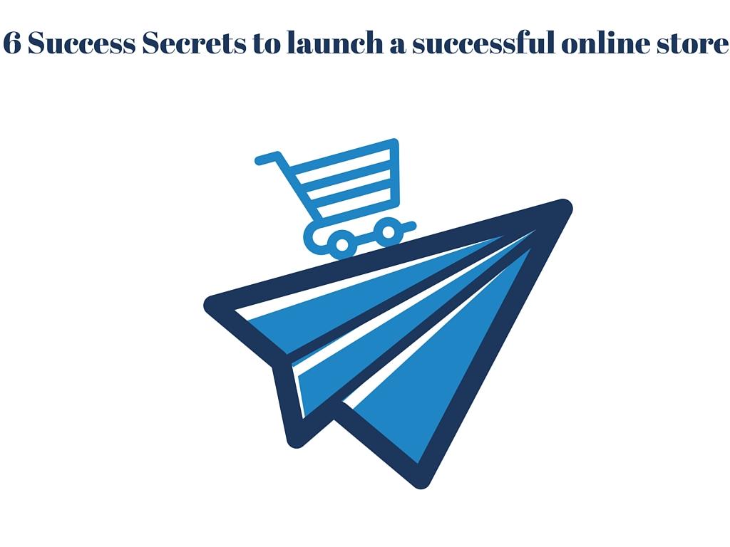 Launch a Successful Online Store: 6 Success Secrets